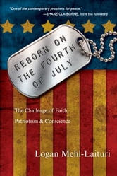 Reborn on the Fourth of July - The Challenge of Faith, Patriotism & Conscience ebook by Logan Mehl-Laituri
