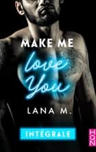 Make Me Love You - Intégrale ebook by Lana M.