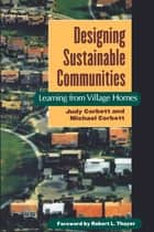 Designing Sustainable Communities - Learning From Village Homes ebook by Robert L. Thayer, Michael Corbett, Judy Corbett