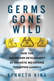 Germs Gone Wild: How the Unchecked Development of Domestic Bio-Defense Threatens America ebook by Kenneth King