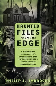 Haunted Files from the Edge - A Paranormal Investigator's Explorations into Infamous Legends & Extraordinary Manifestations ebook by Philip J. Imbrogno