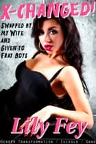 X-Changed! Swapped by My Wife and Given to Frat Boys (Gender Transformation Cuckolding Gang) ebook by Lily Fey