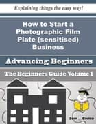 How to Start a Photographic Film Plate (sensitised) Business (Beginners Guide) - How to Start a Photographic Film Plate (sensitised) Business (Beginners Guide) ebook by Vito Jeffrey