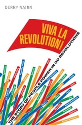 Viva la Revolution!: The Story of People Power in 30 Revolutions ebook by Derry Nairn