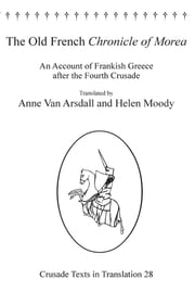 The Old French Chronicle of Morea - An Account of Frankish Greece after the Fourth Crusade ebook by Dr Anne Van Arsdall,Dr Helen Moody,Professor Malcolm Barber,Professor Peter W Edbury,Professor Bernard Hamilton,Professor Norman Housley,Professor Peter Jackson