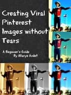 Creating Viral Pinterest Images without Tears ebook by Marye Audet