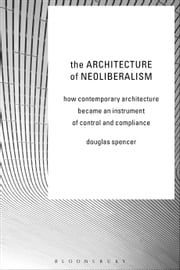 The Architecture of Neoliberalism - How Contemporary Architecture Became an Instrument of Control and Compliance ebook by Douglas Spencer