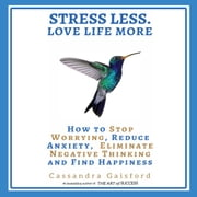 Stress Less. Love Life More - How to Stop Worrying, Reduce Anxiety, Eliminate Negative Thinking and Find Happiness audiobook by Cassandra Gaisford