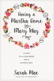 Having a Martha Home the Mary Way - 31 Days to a Clean House and a Satisfied Soul ebook by Sarah Mae