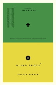 Blind Spots - Becoming a Courageous, Compassionate, and Commissioned Church ebook by Collin Hansen,Timothy J. Keller,Collin Hansen,Timothy J. Keller