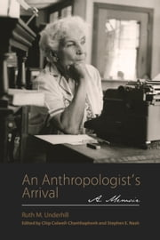 An Anthropologist's Arrival - A Memoir ebook by Ruth M. Underhill, Stephen E. Nash, Chip Colwell