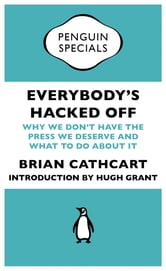 Everybody's Hacked Off - Why We Don't Have the Press we Deserve and What to Do About It ebook by Brian Cathcart,Hugh Grant