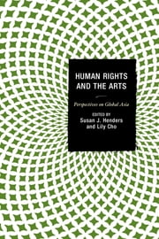 Human Rights and the Arts - Perspectives on Global Asia ebook by Susan J. Henders,Lily Cho,Michael Bodden,Lily Cho,Afsan Chowdhury,Theodore W. Goossen,Susan J. Henders,Alice Ming Wai Jim,Sailaja Krishnamurti,Arun P. Mukherjee,Van Nguyen-Marshall,Jooyeon Rhee,Françoise Robin,Arundathy Rodrigo,Alicia M. Turner,Mary M. Young