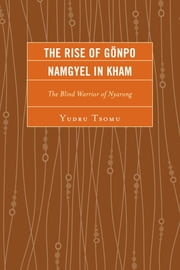 The Rise of Gönpo Namgyel in Kham - The Blind Warrior of Nyarong ebook by Yudru Tsomu