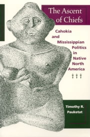The Ascent of Chiefs - Cahokia and Mississippian Politics in Native North America ebook by Timothy R. Pauketat