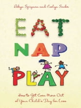 Eat, Nap, Play - How to Get Even More Out of Your Child's Day for Less ebook by Robyn Spizman,Evelyn Sacks