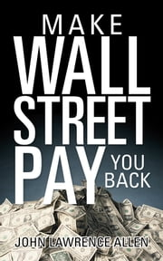 Make Wall Street Pay You Back ebook by John Lawrence Allen