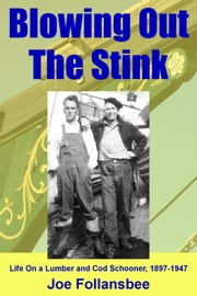 Blowing Out The Stink: Life on a Lumber and Cod Schooner, 1897-1947 ebook by Joe Follansbee