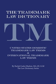 THE TRADEMARK LAW DICTIONARY - United States Domestic Trademark Law Terms & International Trademark Law Terms ebook by Rachel Gader-Shafran, MA, JD, LLM
