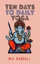 Ten Days to Daily Yoga ebook by Mia Randall