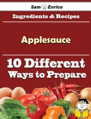 10 Ways to Use Applesauce (Recipe Book) ebook by Jonna Shields,Sam Enrico