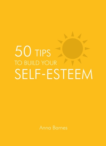 50 Tips To Build Your Self-Esteem ebook by Anna Barnes