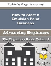 How to Start a Emulsion Paint Business (Beginners Guide) ebook by Clarita Winn,Sam Enrico