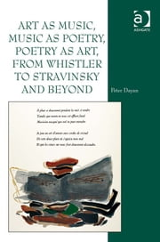 Art as Music, Music as Poetry, Poetry as Art, from Whistler to Stravinsky and Beyond ebook by Prof Dr Peter Dayan