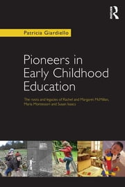 Pioneers in Early Childhood Education - The roots and legacies of Rachel and Margaret McMillan, Maria Montessori and Susan Isaacs ebook by Patricia Giardiello