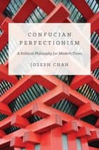 Confucian Perfectionism - A Political Philosophy for Modern Times ebook by Joseph Chan