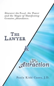 The Lawyer and the Law of Attraction - Discover the Proof, the Power and the Magic of Manifesting Genuine Abundance ebook by Paula Kidd Casey J.D.