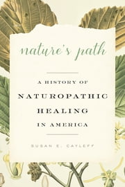 Nature's Path - A History of Naturopathic Healing in America ebook by Susan E. Cayleff