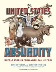 The United States of Absurdity - Untold Stories from American History ebook by Dave Anthony, Gareth Reynolds, Patton Oswalt