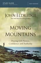 Moving Mountains Study Guide - Praying with Passion, Confidence, and Authority ebook by John Eldredge