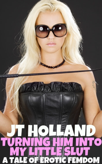 Turning Him Into My Little Slut: A Tale Of Erotic Femdom ebook by JT Holland