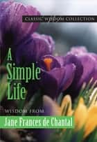 A Simple Life: Wisdom from Jane Frances de Chantal ebook by Chantal