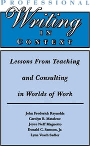 Professional Writing in Context - Lessons From Teaching and Consulting in Worlds of Work ebook by John Frederick Reynolds,Carolyn B. Matalene,Joyce Neff Magnotto,Donald C. Samson, Jr.,Lynn Veach Sadler