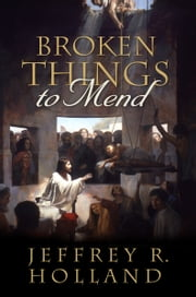 Broken Things to Mend ebook by Jeffrey R. Holland