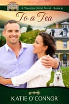 To A Tea - Thurston Hotel Series, #11 ebook by Katie O'Connor