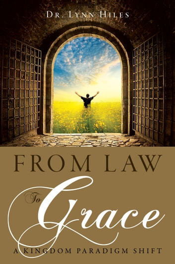 From Law to Grace - A Kingdom Paradigm Shift ebook by Dr. Lynn Hiles