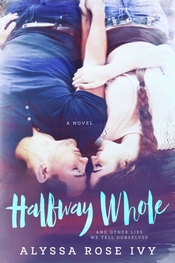 Halfway Whole and Other Lies We Tell Ourselves ebook by Alyssa Rose Ivy