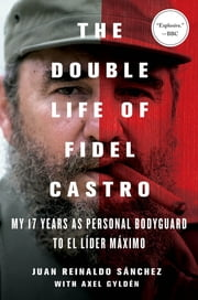 The Double Life of Fidel Castro - My 17 Years as Personal Bodyguard to El Lider Maximo ebook by Juan Reinaldo Sanchez,Axel Gyldén,Catherine Spencer