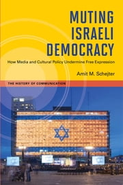 Muting Israeli Democracy: How Media and Cultural Policy Undermine Free Expression ebook by Amit M. Schejter