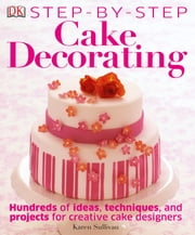 Step-by-Step Cake Decorating ebook by Karen Sullivan