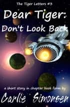 Dear Tiger: Don't Look Back - a short story in chapter book form ebook by Carlie Simonsen
