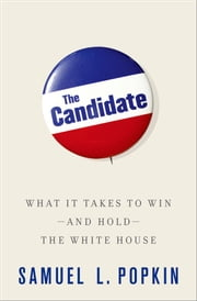 The Candidate - What it Takes to Win - and Hold - the White House ebook by Samuel L. Popkin