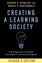 Creating a Learning Society - A New Approach to Growth, Development, and Social Progress ebook by Joseph E. Stiglitz, Bruce C. Greenwald