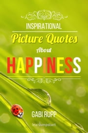 Inspirational Picture Quotes about Happiness - Leanjumpstart Life Series Book 1 ebook by Gabi Rupp