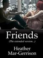 Friends (The Extended Version) ebook by Heather Mar-Gerrison