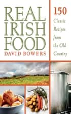Real Irish Food - 150 Classic Recipes from the Old Country ebook by David Bowers